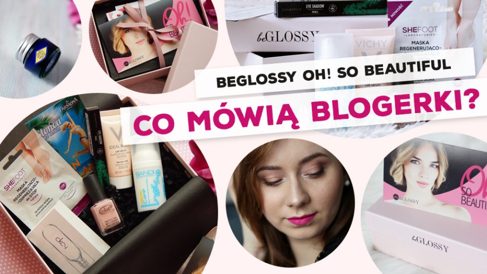 beGLOSSY Oh! So Beautiful – co mówią blogerki?